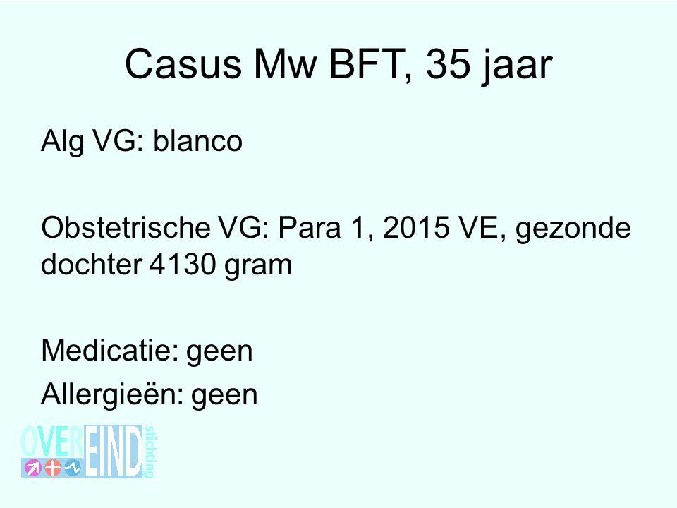 Casus Mw BFT, 35 jaar Alg VG: blanco Obstetrische VG: Para 1, 2015 VE, gezonde dochter 4130 gram Medicatie: geen Allergieën: geen