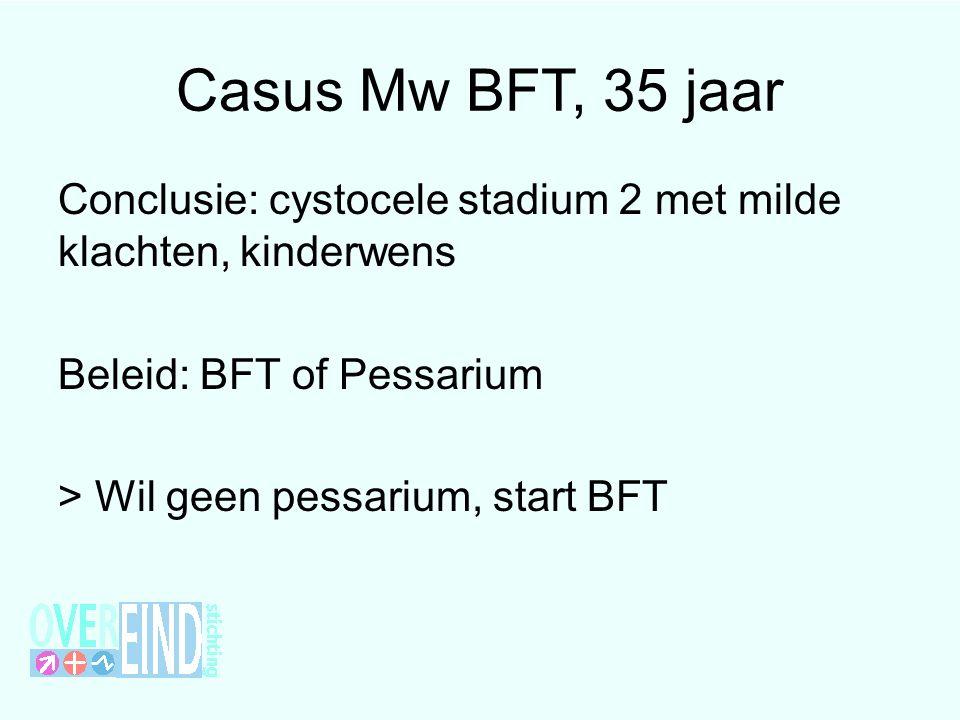 Casus Mw BFT, 35 jaar Conclusie: cystocele stadium 2 met milde klachten, kinderwens Beleid: BFT of Pessarium > Wil geen pessarium, start BFT
