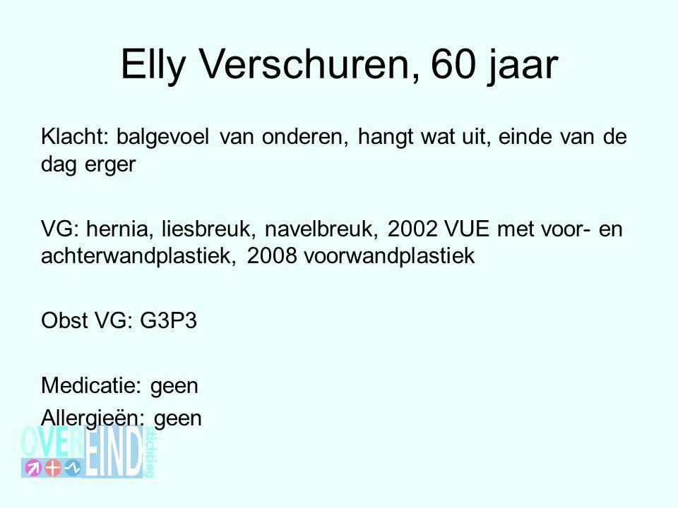 Elly Verschuren, 60 jaar Klacht: balgevoel van onderen, hangt wat uit, einde van de dag erger VG: hernia, liesbreuk, navelbreuk, 2002 VUE met voor- en achterwandplastiek, 2008 voorwandplastiek Obst VG: G3P3 Medicatie: geen Allergieën: geen