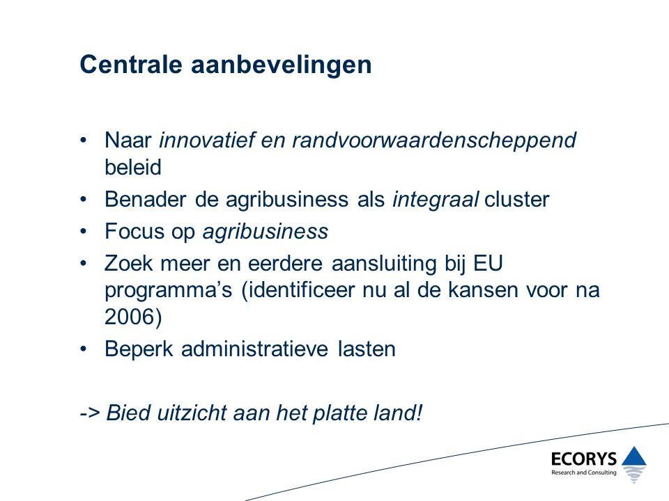 Centrale aanbevelingen Naar innovatief en randvoorwaardenscheppend beleid Benader de agribusiness als integraal cluster Focus op agribusiness Zoek mee