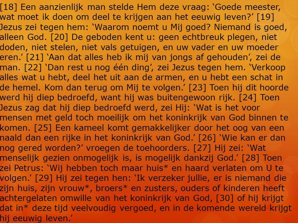 [18] Een aanzienlijk man stelde Hem deze vraag: 'Goede meester, wat moet ik doen om deel te krijgen aan het eeuwig leven ' [19] Jezus zei tegen hem: 'Waarom noemt u Mij goed.