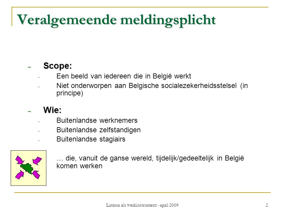 Limosa als werkinstrument - april 2009 2 Veralgemeende meldingsplicht – Scope: - Een beeld van iedereen die in België werkt - Niet onderworpen aan Belgische socialezekerheidsstelsel (in principe) – Wie: - Buitenlandse werknemers - Buitenlandse zelfstandigen - Buitenlandse stagiairs … die, vanuit de ganse wereld, tijdelijk/gedeeltelijk in België komen werken
