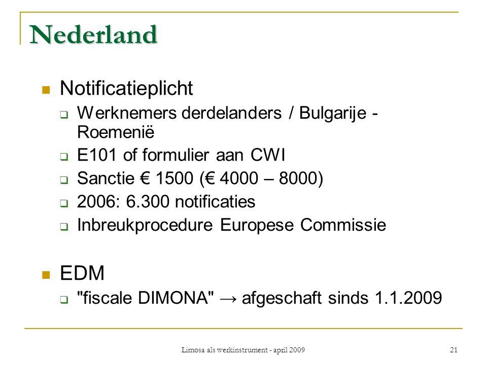 Limosa als werkinstrument - april 2009 21 Nederland Notificatieplicht  Werknemers derdelanders / Bulgarije - Roemenië  E101 of formulier aan CWI  Sanctie € 1500 (€ 4000 – 8000)  2006: 6.300 notificaties  Inbreukprocedure Europese Commissie EDM  fiscale DIMONA → afgeschaft sinds 1.1.2009