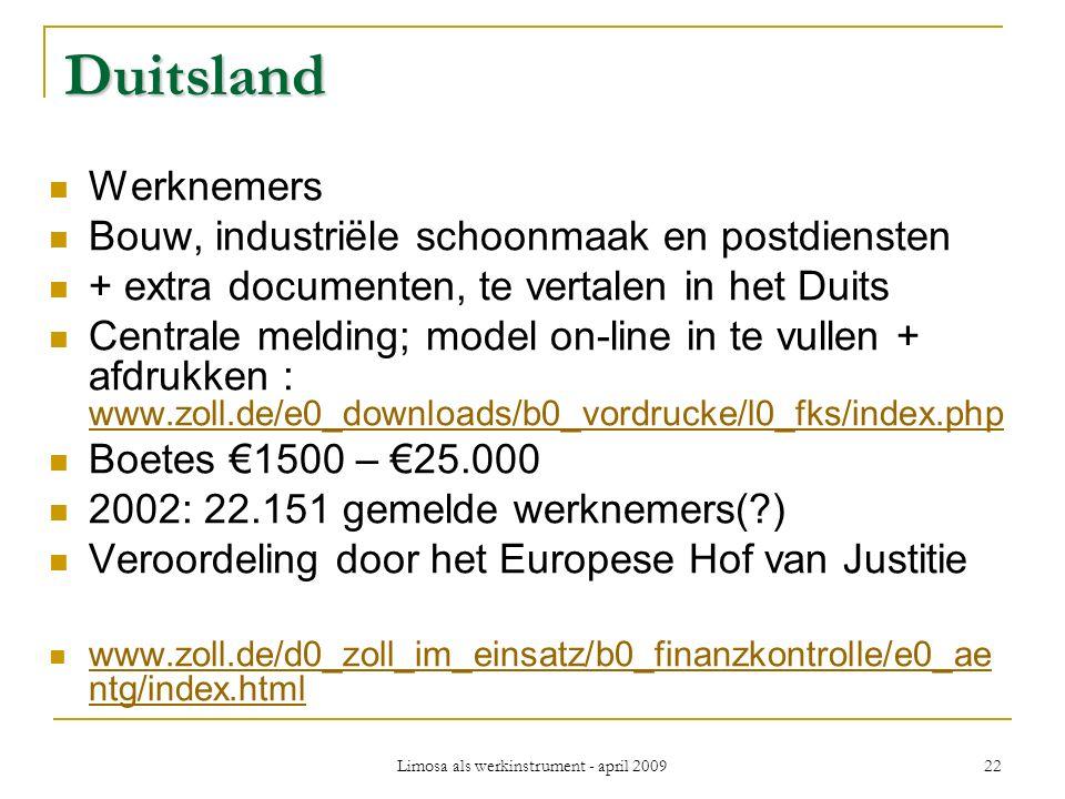 Limosa als werkinstrument - april 2009 22 Duitsland Werknemers Bouw, industriële schoonmaak en postdiensten + extra documenten, te vertalen in het Duits Centrale melding; model on-line in te vullen + afdrukken : www.zoll.de/e0_downloads/b0_vordrucke/l0_fks/index.php www.zoll.de/e0_downloads/b0_vordrucke/l0_fks/index.php Boetes €1500 – €25.000 2002: 22.151 gemelde werknemers( ) Veroordeling door het Europese Hof van Justitie www.zoll.de/d0_zoll_im_einsatz/b0_finanzkontrolle/e0_ae ntg/index.html www.zoll.de/d0_zoll_im_einsatz/b0_finanzkontrolle/e0_ae ntg/index.html