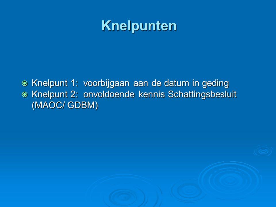 Knelpunten  Knelpunt 1: voorbijgaan aan de datum in geding  Knelpunt 2: onvoldoende kennis Schattingsbesluit (MAOC/ GDBM)