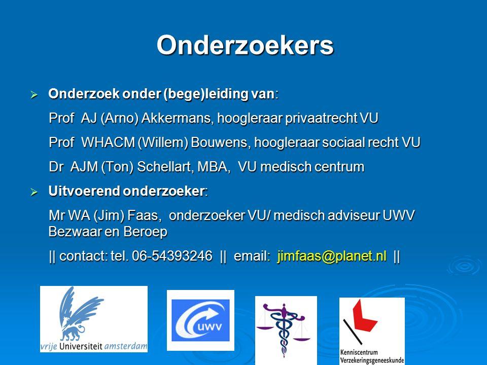 Onderzoekers  Onderzoek onder (bege)leiding van: Prof AJ (Arno) Akkermans, hoogleraar privaatrecht VU Prof AJ (Arno) Akkermans, hoogleraar privaatrecht VU Prof WHACM (Willem) Bouwens, hoogleraar sociaal recht VU Prof WHACM (Willem) Bouwens, hoogleraar sociaal recht VU Dr AJM (Ton) Schellart, MBA, VU medisch centrum Dr AJM (Ton) Schellart, MBA, VU medisch centrum  Uitvoerend onderzoeker: Mr WA (Jim) Faas, onderzoeker VU/ medisch adviseur UWV Bezwaar en Beroep Mr WA (Jim) Faas, onderzoeker VU/ medisch adviseur UWV Bezwaar en Beroep || contact: tel.