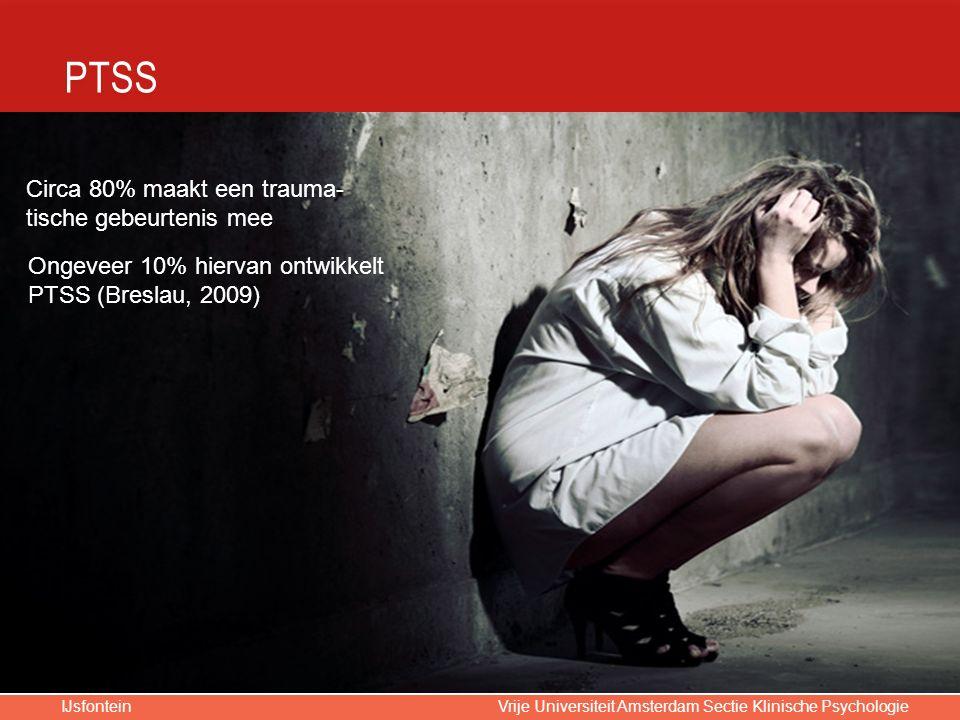 IJsfontein Vrije Universiteit Amsterdam Sectie Klinische Psychologie Circa 80% maakt een trauma- tische gebeurtenis mee Ongeveer 10% hiervan ontwikkelt PTSS (Breslau, 2009)