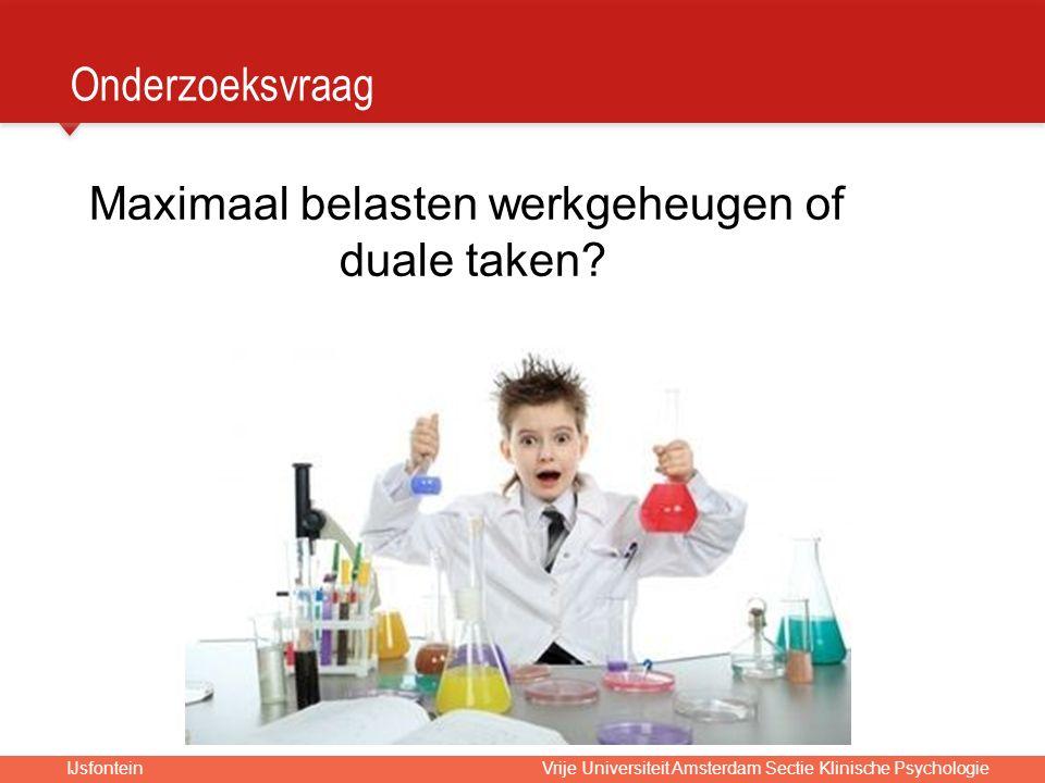 IJsfontein Vrije Universiteit Amsterdam Sectie Klinische Psychologie Onderzoeksvraag Maximaal belasten werkgeheugen of duale taken