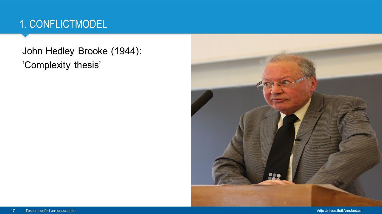 Vrije Universiteit Amsterdam John Hedley Brooke (1944): 'Complexity thesis' Tussen conflict en consonantie 1. CONFLICTMODEL 17