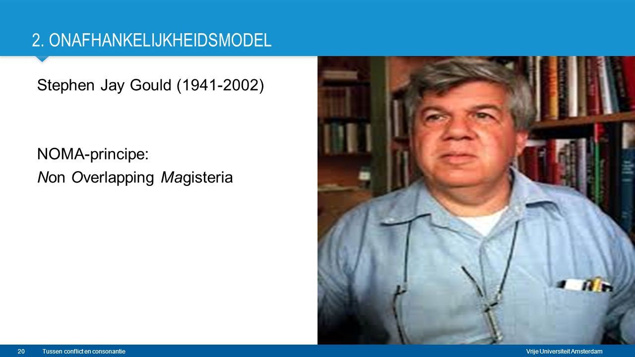 Vrije Universiteit Amsterdam 2. ONAFHANKELIJKHEIDSMODEL Stephen Jay Gould (1941-2002) NOMA-principe: Non Overlapping Magisteria 20Tussen conflict en c