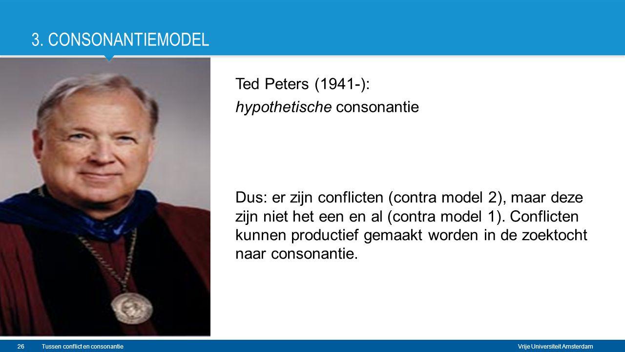 Vrije Universiteit Amsterdam Ted Peters (1941-): hypothetische consonantie Dus: er zijn conflicten (contra model 2), maar deze zijn niet het een en al