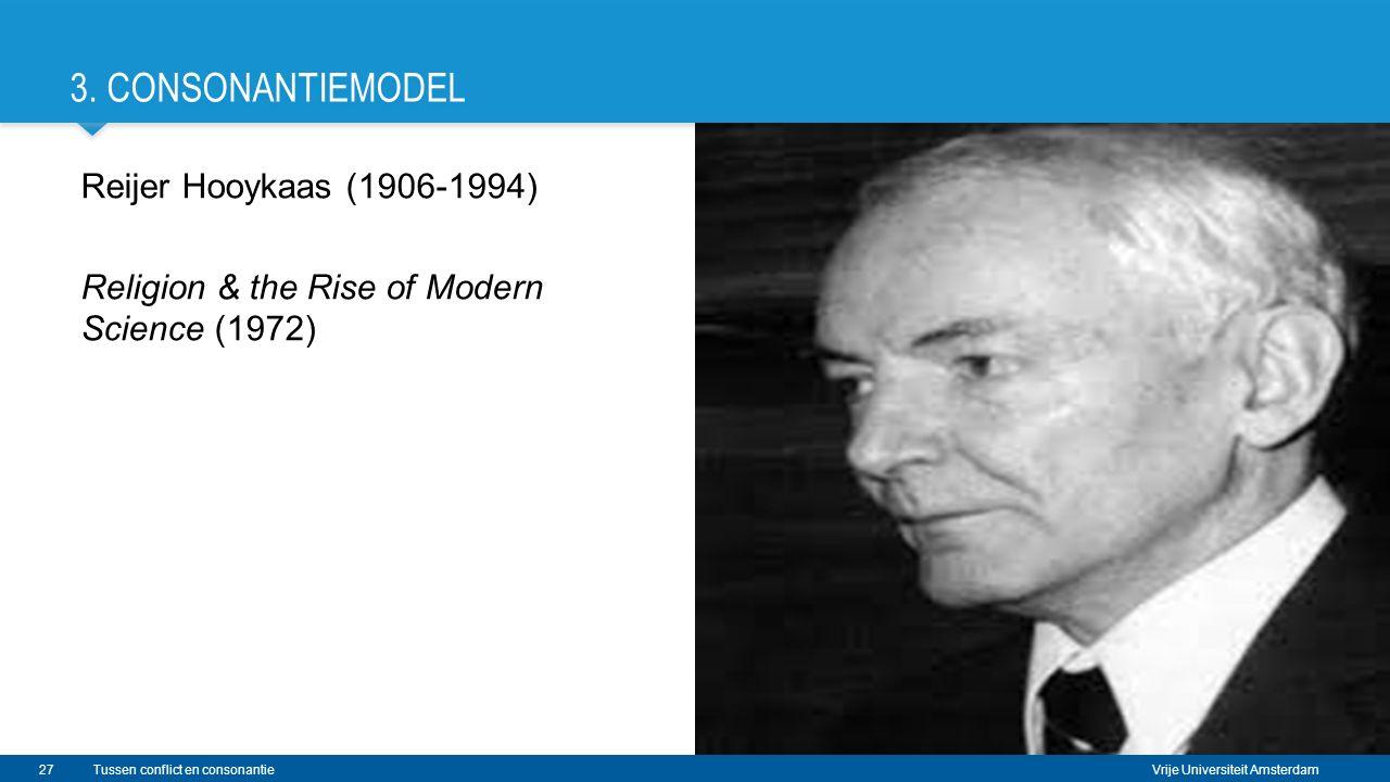 Vrije Universiteit Amsterdam 3. CONSONANTIEMODEL Reijer Hooykaas (1906-1994) Religion & the Rise of Modern Science (1972) 27Tussen conflict en consona