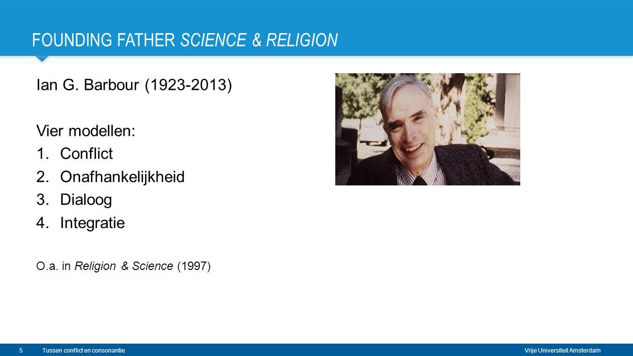 Vrije Universiteit Amsterdam Ian G. Barbour (1923-2013) Vier modellen: 1.Conflict 2.Onafhankelijkheid 3.Dialoog 4.Integratie O.a. in Religion & Scienc