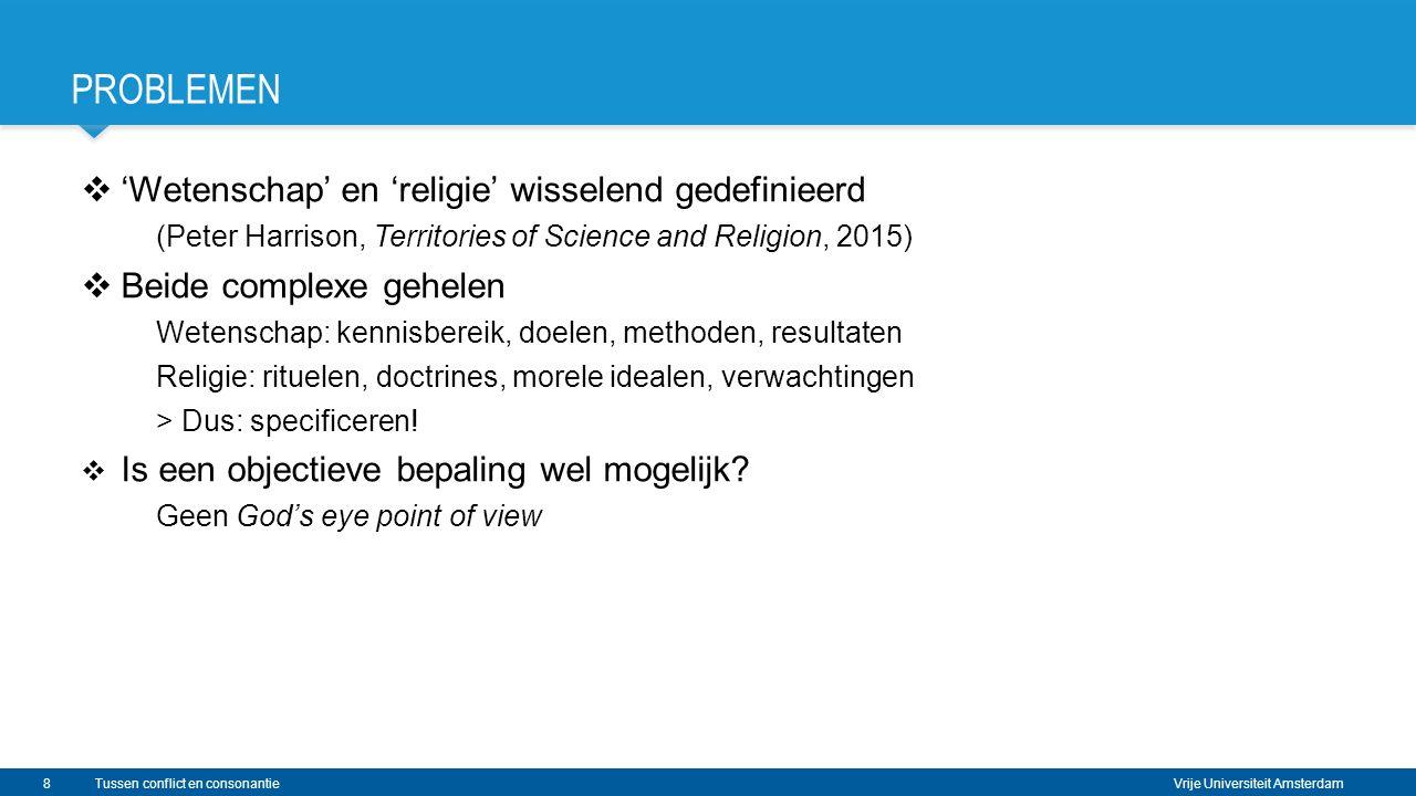Vrije Universiteit Amsterdam PROBLEMEN  'Wetenschap' en 'religie' wisselend gedefinieerd (Peter Harrison, Territories of Science and Religion, 2015)