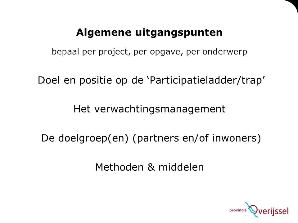 Algemene uitgangspunten bepaal per project, per opgave, per onderwerp Doel en positie op de 'Participatieladder/trap' Het verwachtingsmanagement De doelgroep(en) (partners en/of inwoners) Methoden & middelen