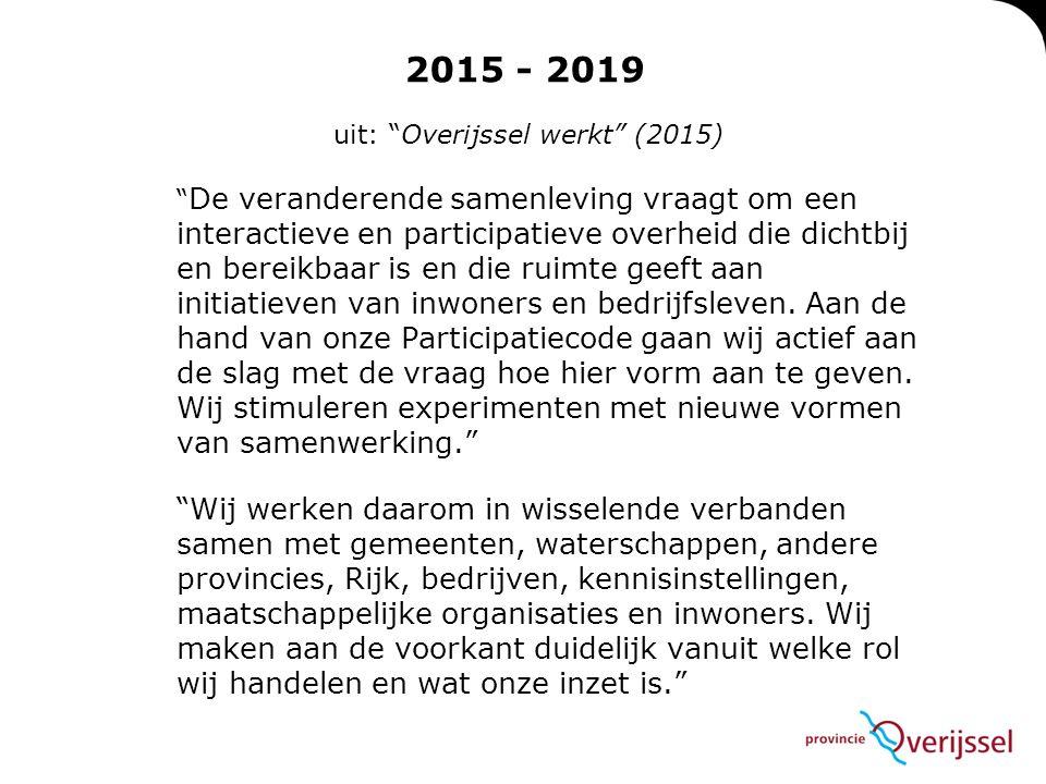 2015 - 2019 uit: Overijssel werkt (2015) De veranderende samenleving vraagt om een interactieve en participatieve overheid die dichtbij en bereikbaar is en die ruimte geeft aan initiatieven van inwoners en bedrijfsleven.