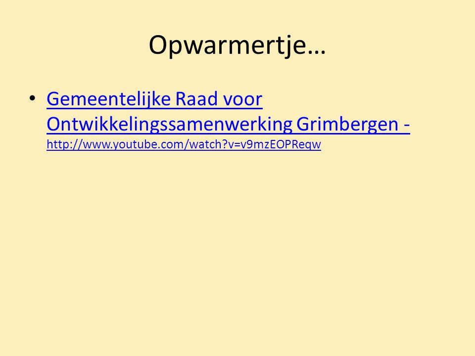 Opwarmertje… Gemeentelijke Raad voor Ontwikkelingssamenwerking Grimbergen - http://www.youtube.com/watch v=v9mzEOPReqw Gemeentelijke Raad voor Ontwikkelingssamenwerking Grimbergen - http://www.youtube.com/watch v=v9mzEOPReqw