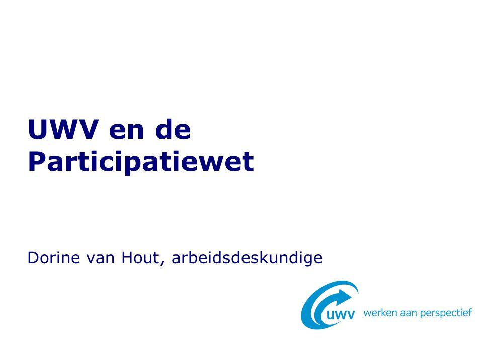UWV en de Participatiewet Dorine van Hout, arbeidsdeskundige