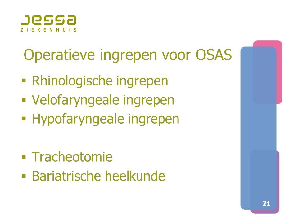 21 Operatieve ingrepen voor OSAS  Rhinologische ingrepen  Velofaryngeale ingrepen  Hypofaryngeale ingrepen  Tracheotomie  Bariatrische heelkunde
