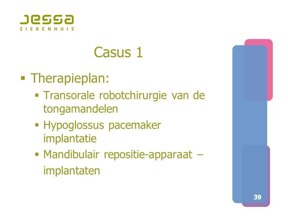 39 Casus 1  Therapieplan:  Transorale robotchirurgie van de tongamandelen  Hypoglossus pacemaker implantatie  Mandibulair repositie-apparaat – imp