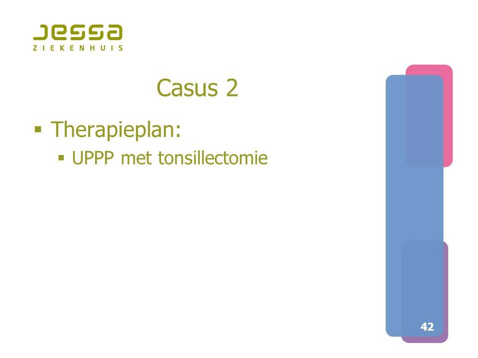 42 Casus 2  Therapieplan:  UPPP met tonsillectomie