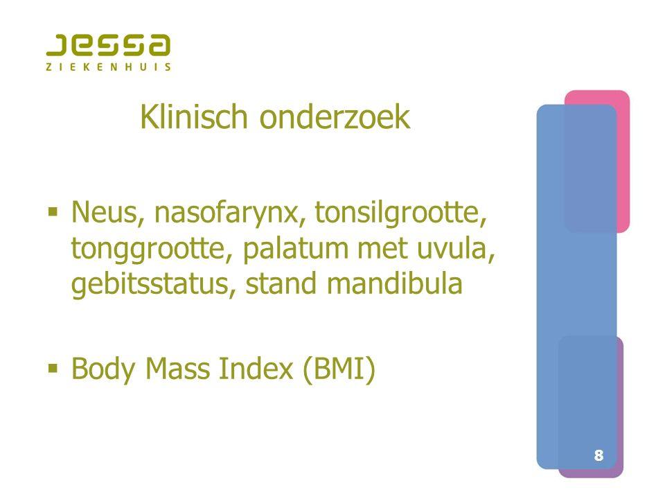 8 Klinisch onderzoek  Neus, nasofarynx, tonsilgrootte, tonggrootte, palatum met uvula, gebitsstatus, stand mandibula  Body Mass Index (BMI)