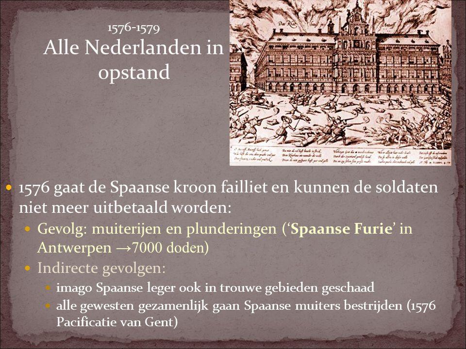 1576-1579 Alle Nederlanden in opstand 1576 gaat de Spaanse kroon failliet en kunnen de soldaten niet meer uitbetaald worden: Gevolg: muiterijen en plu