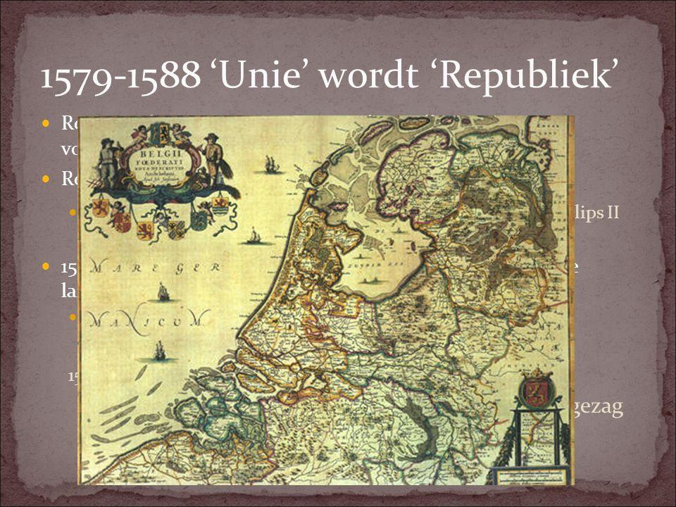 1579-1588 'Unie' wordt 'Republiek' Reactie Filips II op Unie van Utrecht: Willem van Oranje vogelvrij verklaard. Reactie Willem van Oranje en Staten-G