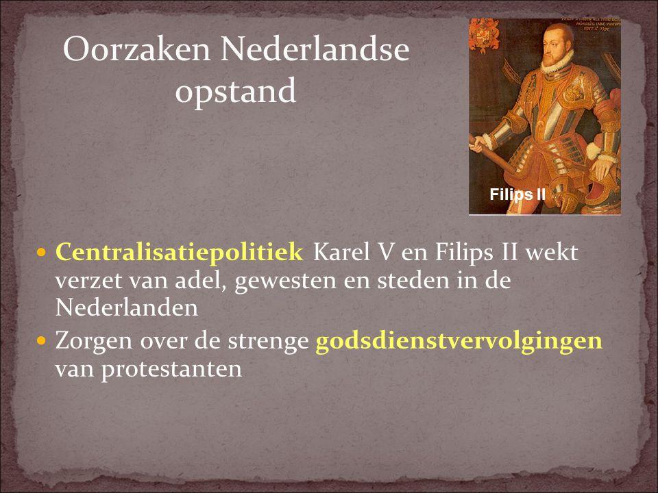 Oorzaken Nederlandse opstand Centralisatiepolitiek Karel V en Filips II wekt verzet van adel, gewesten en steden in de Nederlanden Zorgen over de stre