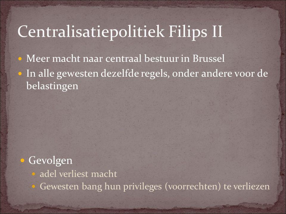 Centralisatiepolitiek Filips II Meer macht naar centraal bestuur in Brussel In alle gewesten dezelfde regels, onder andere voor de belastingen Gevolge
