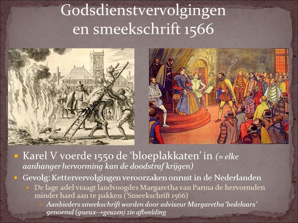 Godsdienstvervolgingen en smeekschrift 1566 Karel V voerde 1550 de 'bloeplakkaten' in (= elke aanhanger hervorming kan de doodstraf krijgen) Gevolg: K
