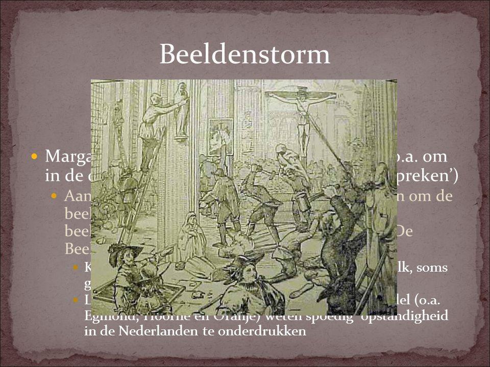 Reactie Filips II Filips II is geschokt door het nieuws van de beeldenstorm en stuurt de ('IJzeren') hertog van Alva met een leger naar de Nederlanden om het bestuur over te nemen Maatregelen Alva: Oprichting Raad van Beroerten om schuldigen Beeldenstorm te straffen.