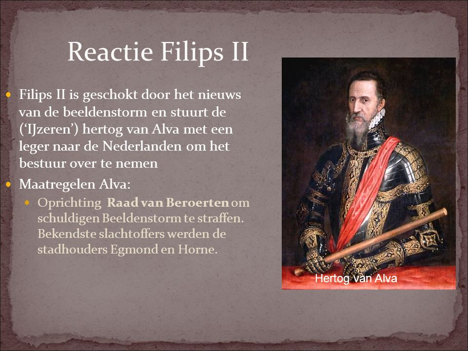 Reactie Filips II Filips II is geschokt door het nieuws van de beeldenstorm en stuurt de ('IJzeren') hertog van Alva met een leger naar de Nederlanden