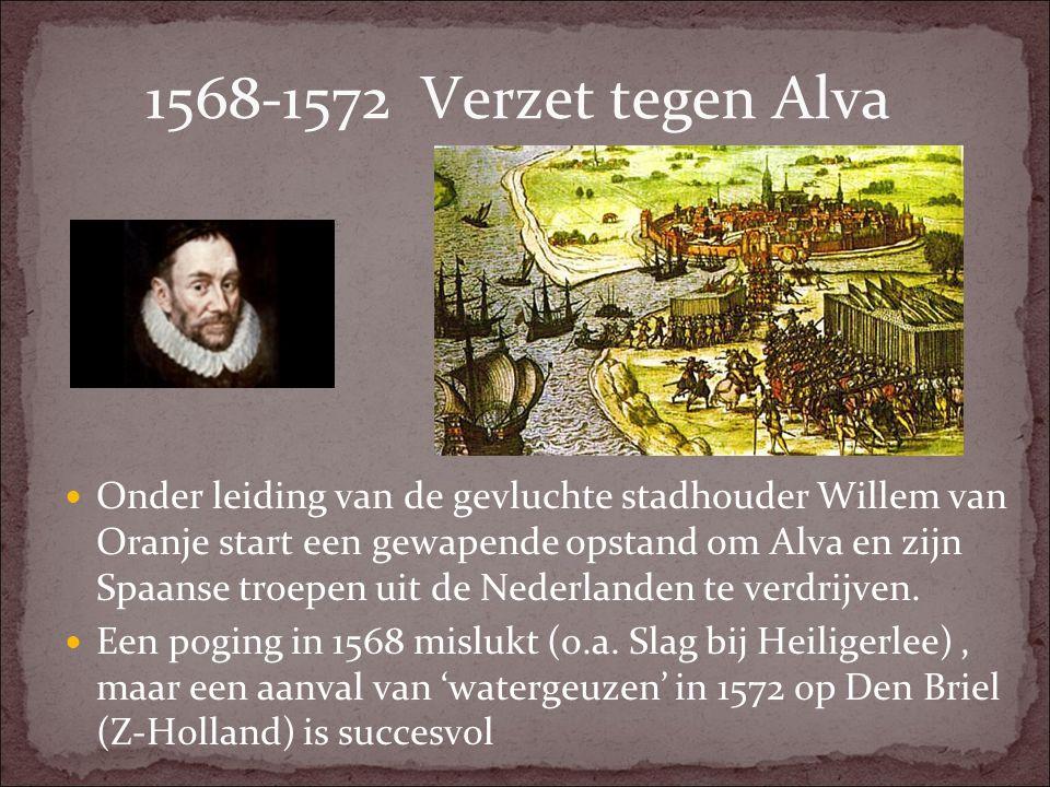1568-1572 Verzet tegen Alva Onder leiding van de gevluchte stadhouder Willem van Oranje start een gewapende opstand om Alva en zijn Spaanse troepen ui
