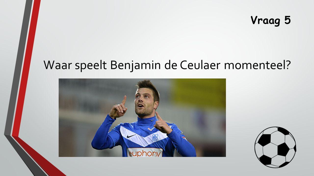 Vraag 5 Waar speelt Benjamin de Ceulaer momenteel