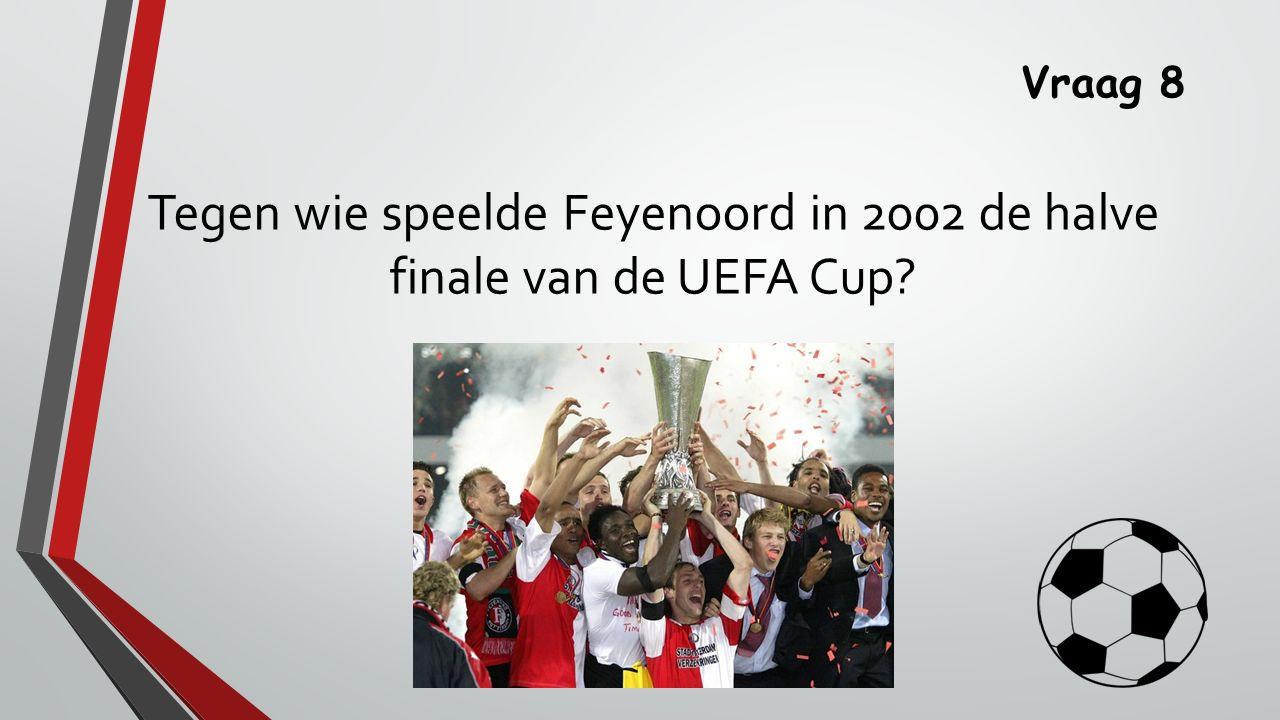 Vraag 8 Tegen wie speelde Feyenoord in 2002 de halve finale van de UEFA Cup