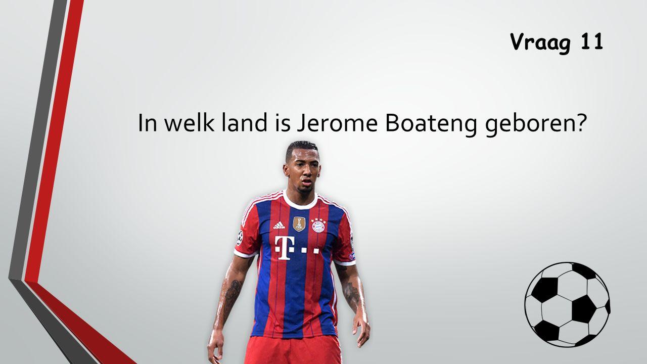 Vraag 11 In welk land is Jerome Boateng geboren