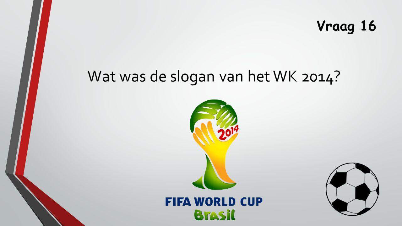 Vraag 16 Wat was de slogan van het WK 2014
