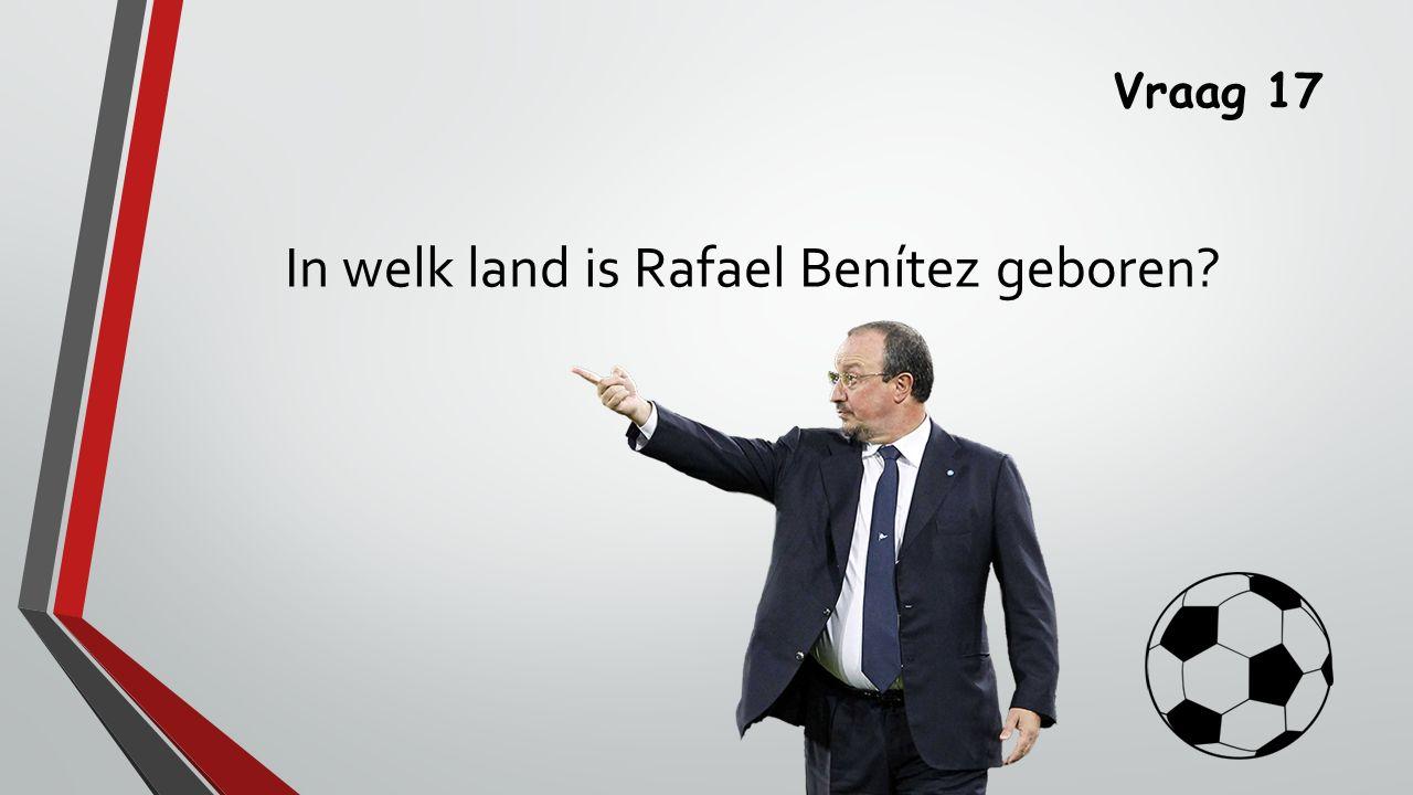 Vraag 17 In welk land is Rafael Benítez geboren