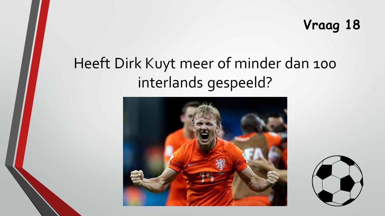 Vraag 18 Heeft Dirk Kuyt meer of minder dan 100 interlands gespeeld