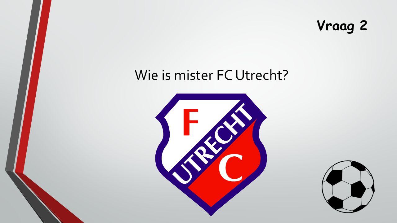 Vraag 2 Wie is mister FC Utrecht