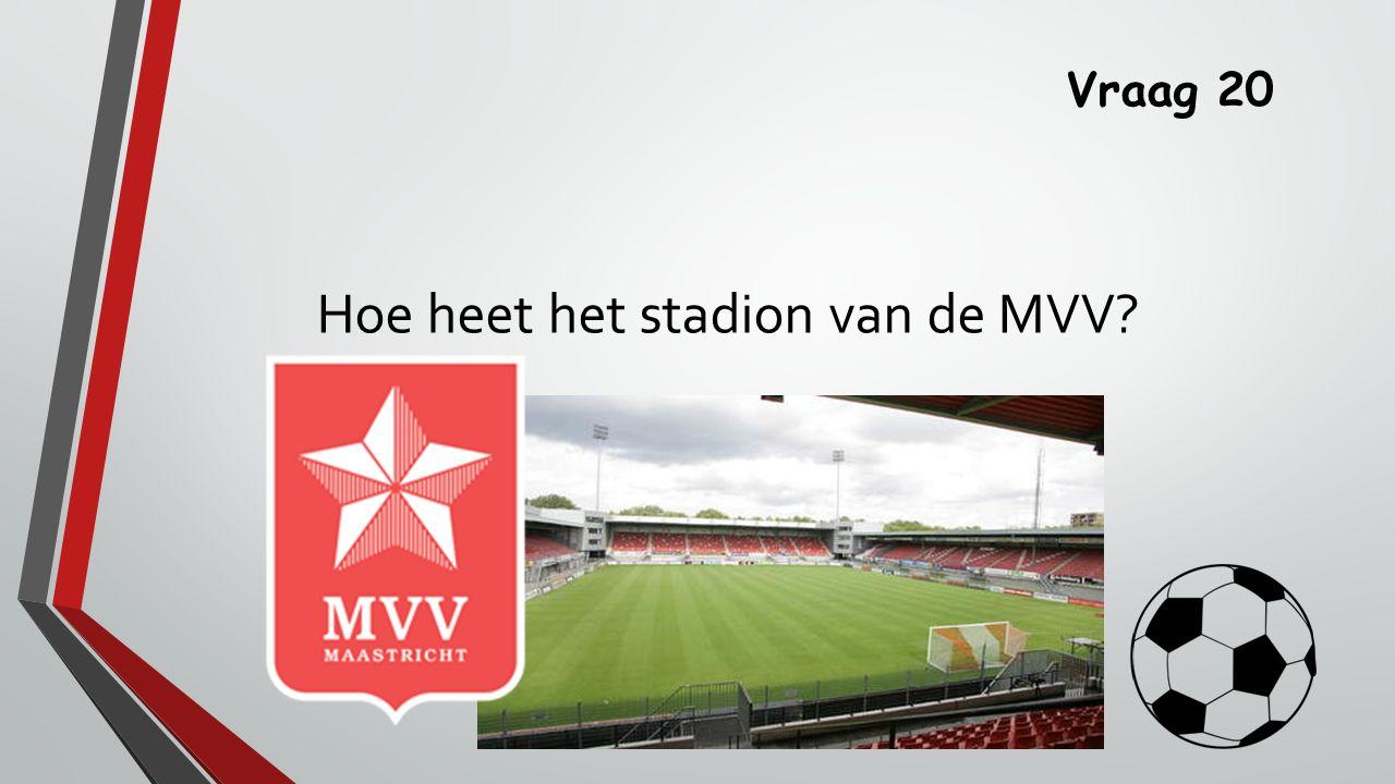 Vraag 20 Hoe heet het stadion van de MVV