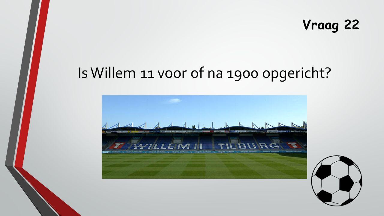 Vraag 22 Is Willem 11 voor of na 1900 opgericht