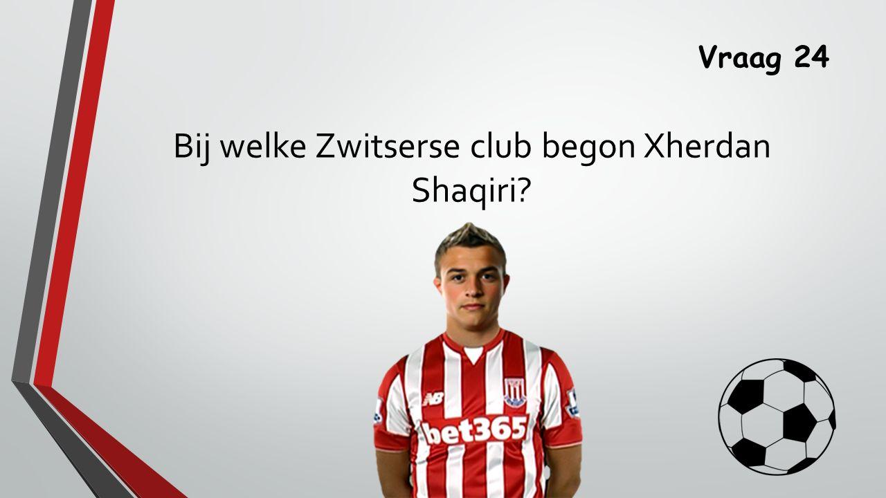 Vraag 24 Bij welke Zwitserse club begon Xherdan Shaqiri
