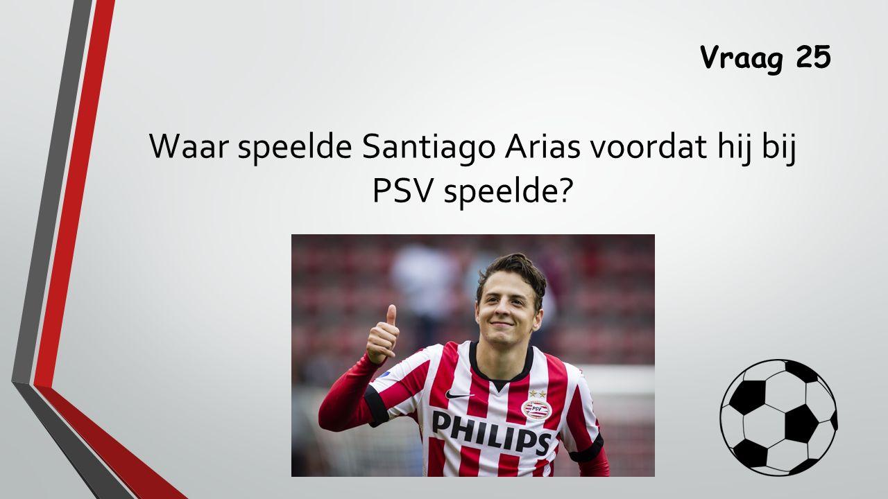 Vraag 25 Waar speelde Santiago Arias voordat hij bij PSV speelde