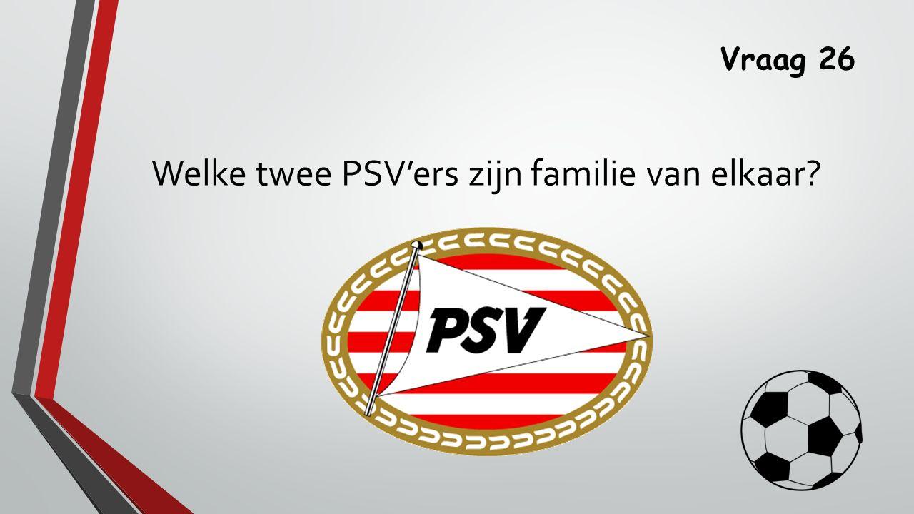 Vraag 26 Welke twee PSV'ers zijn familie van elkaar