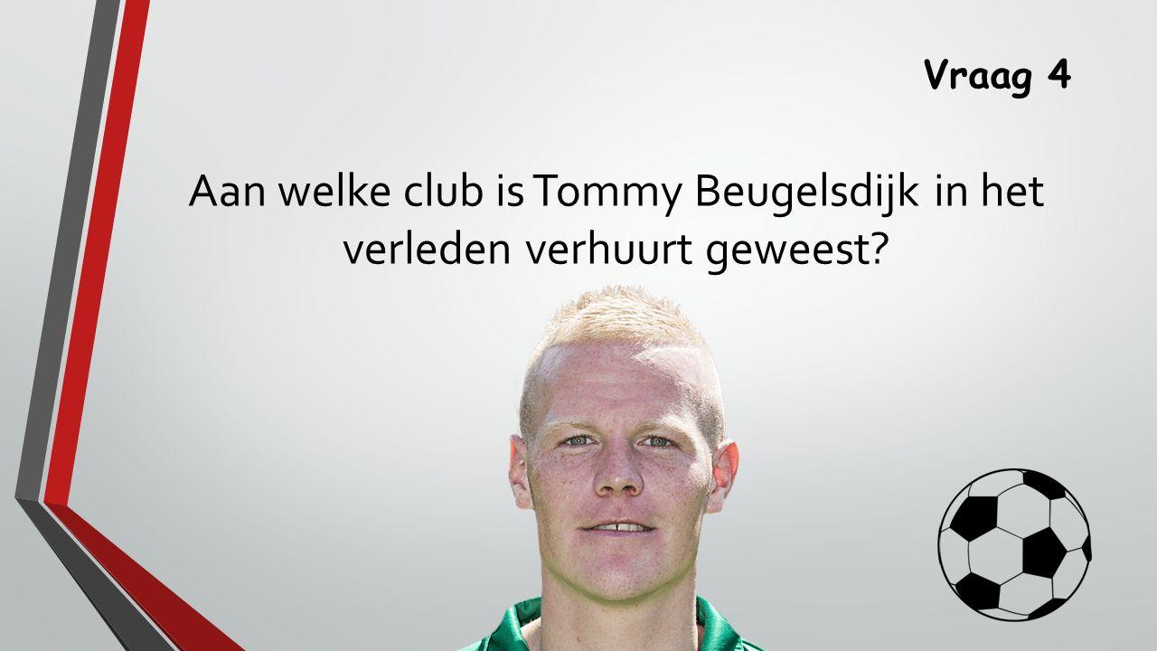 Vraag 4 Aan welke club is Tommy Beugelsdijk in het verleden verhuurt geweest