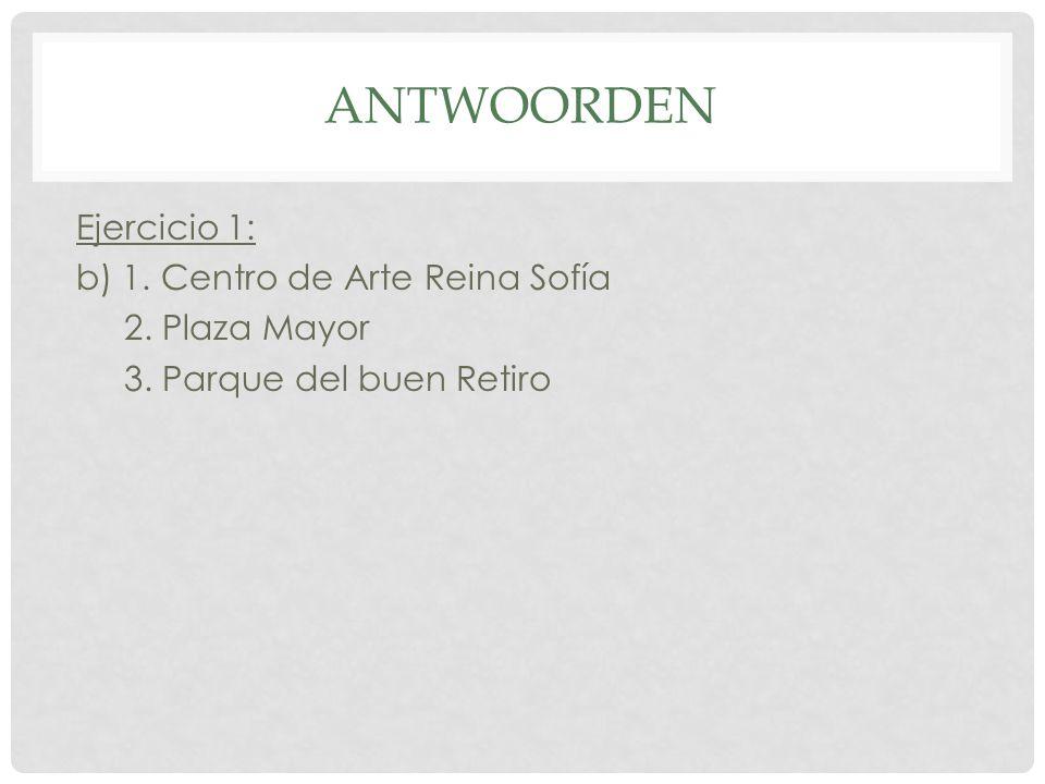 ANTWOORDEN Ejercicio 1: b) 1. Centro de Arte Reina Sofía 2. Plaza Mayor 3. Parque del buen Retiro