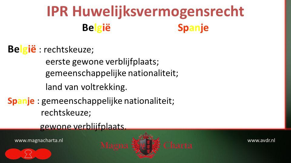 IPR Huwelijksvermogensrecht België Spanje België : rechtskeuze; eerste gewone verblijfplaats; gemeenschappelijke nationaliteit; land van voltrekking.
