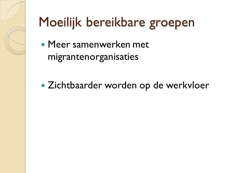 Moeilijk bereikbare groepen Meer samenwerken met migrantenorganisaties Zichtbaarder worden op de werkvloer